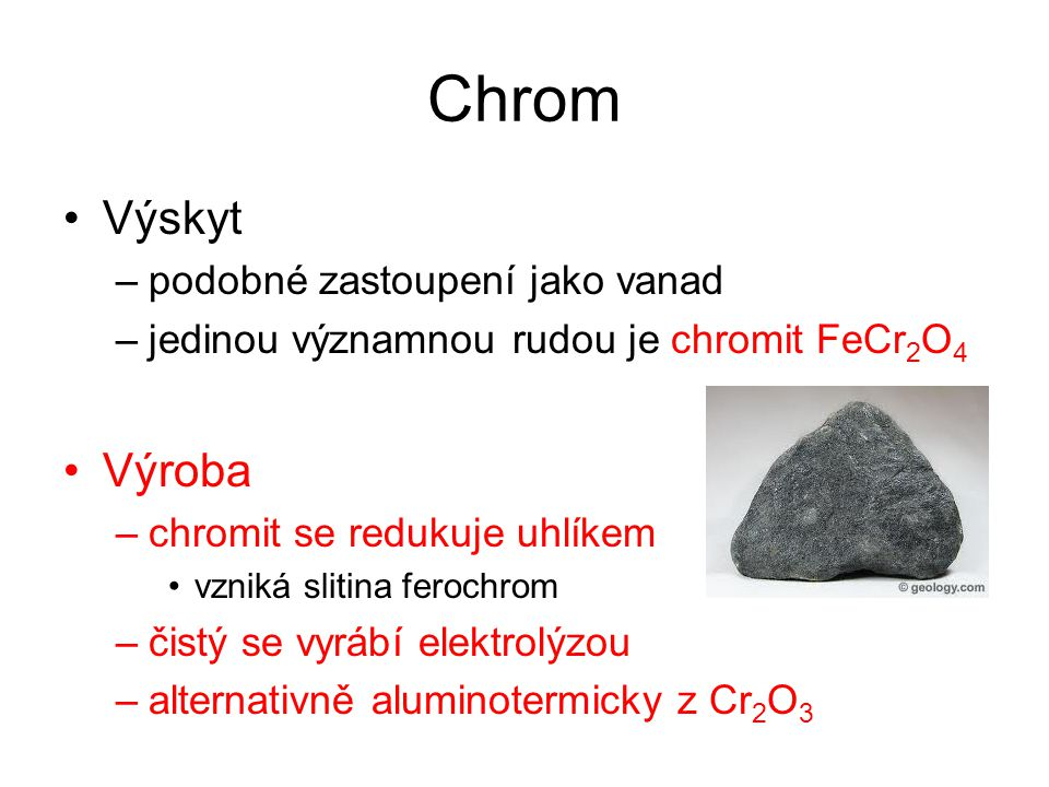 Chrom Výskyt –podobné zastoupení jako vanad –jedinou významnou rudou je chromit FeCr 2 O 4 Výroba –chromit se redukuje uhlíkem vzniká slitina ferochrom –čistý se vyrábí elektrolýzou –alternativně aluminotermicky z Cr 2 O 3