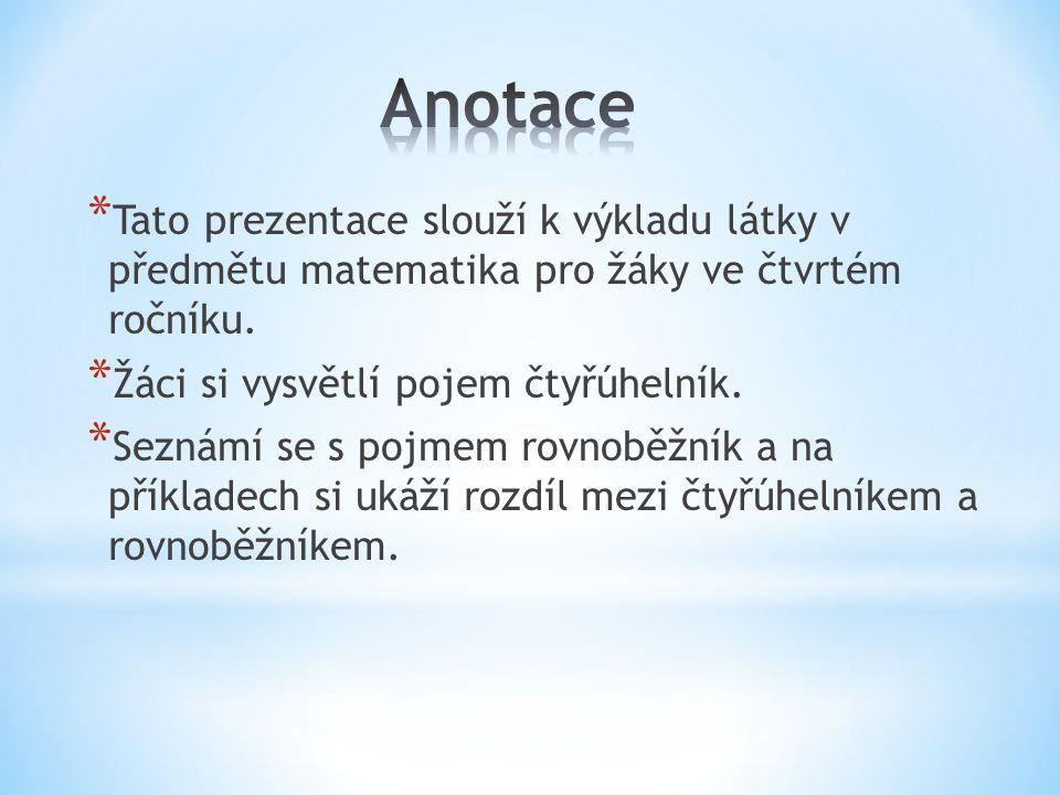 * Tato prezentace slouží k výkladu látky v předmětu matematika pro žáky ve čtvrtém ročníku. * Žáci si vysvětlí pojem čtyřúhelník. * Seznámí se s pojme