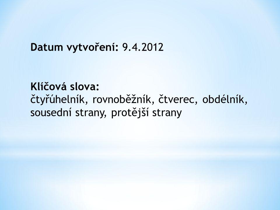 Datum vytvoření: 9.4.2012 Klíčová slova: čtyřúhelník, rovnoběžník, čtverec, obdélník, sousední strany, protější strany
