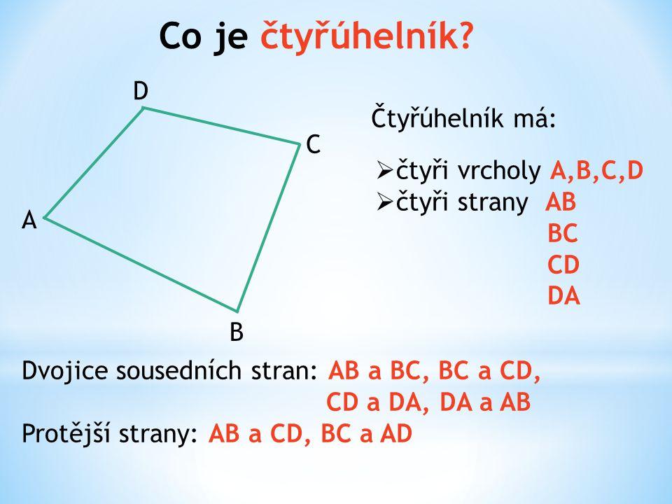 Co je čtyřúhelník? A B C D Čtyřúhelník má:  čtyři vrcholy A,B,C,D  čtyři strany AB BC CD DA Dvojice sousedních stran: AB a BC, BC a CD, CD a DA, DA