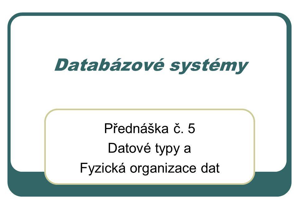 Databázové systémy Přednáška č. 5 Datové typy a Fyzická organizace dat