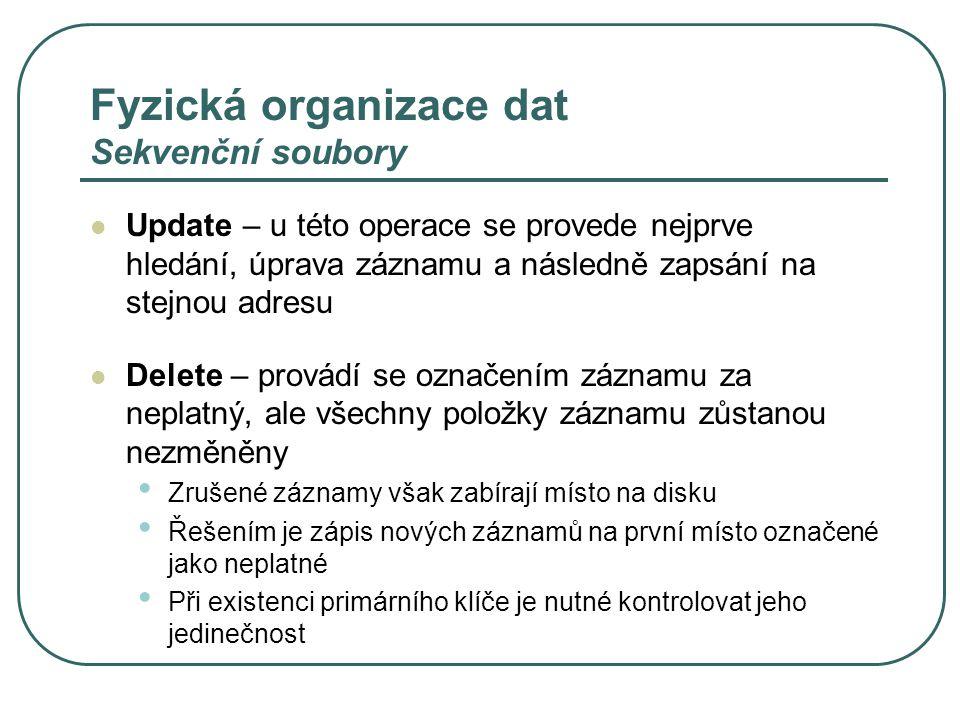 Fyzická organizace dat Sekvenční soubory Update – u této operace se provede nejprve hledání, úprava záznamu a následně zapsání na stejnou adresu Delete – provádí se označením záznamu za neplatný, ale všechny položky záznamu zůstanou nezměněny Zrušené záznamy však zabírají místo na disku Řešením je zápis nových záznamů na první místo označené jako neplatné Při existenci primárního klíče je nutné kontrolovat jeho jedinečnost