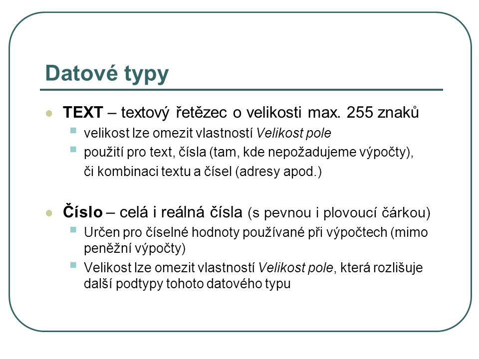 Datové typy TEXT – textový řetězec o velikosti max. 255 znaků  velikost lze omezit vlastností Velikost pole  použití pro text, čísla (tam, kde nepož