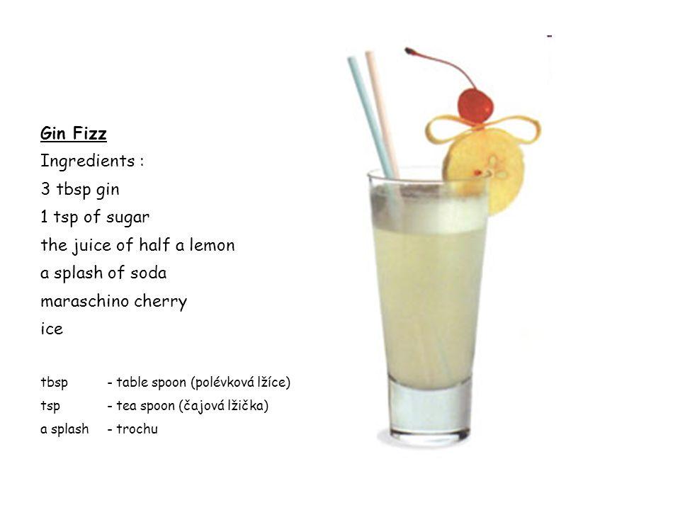 Gin Fizz Ingredients : 3 tbsp gin 1 tsp of sugar the juice of half a lemon a splash of soda maraschino cherry ice tbsp- table spoon (polévková lžíce)