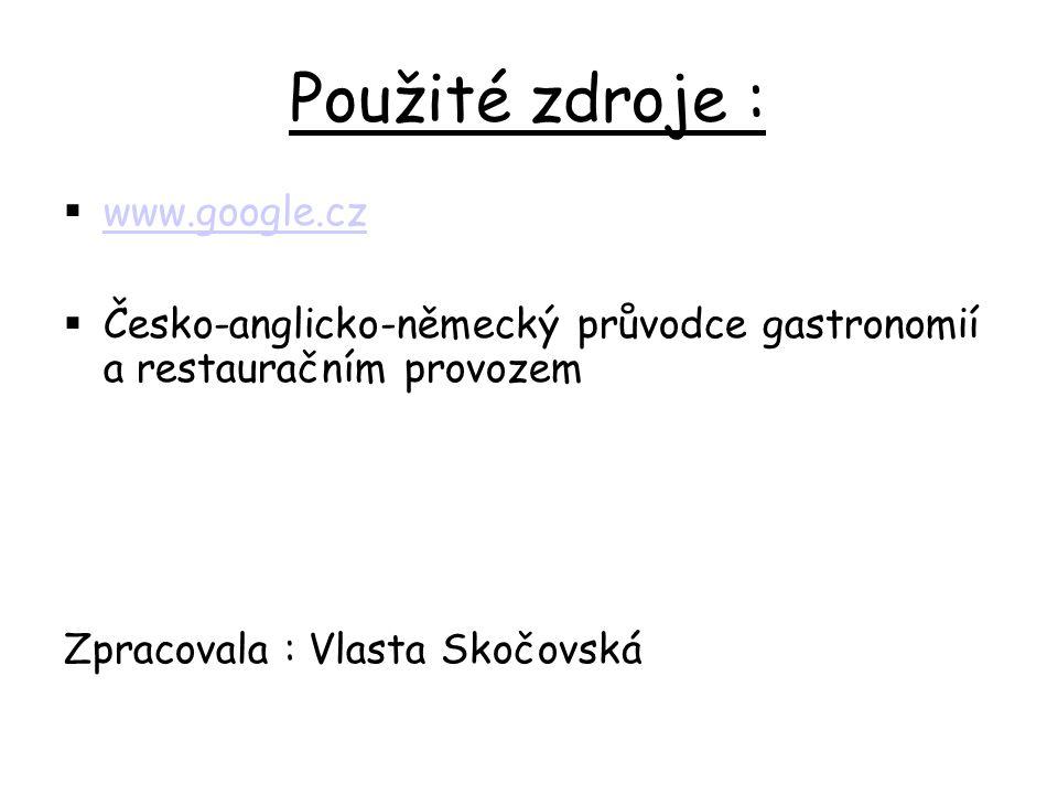 Použité zdroje :  www.google.cz www.google.cz  Česko-anglicko-německý průvodce gastronomií a restauračním provozem Zpracovala : Vlasta Skočovská