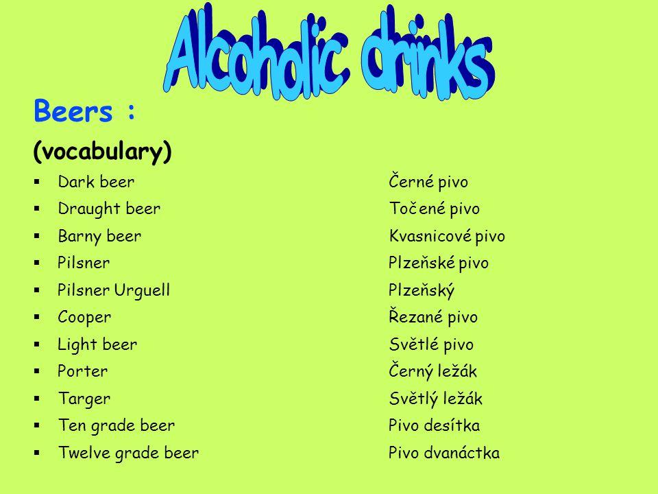 Beers : (practising) Dark beerČerné pivo Draught beerTočené pivo Barny beerKvasnicové pivo PilsnerPlzeňské pivo Pilsner UrguellPlzeňský CooperŘezané pivo Light beerSvětlé pivo Porter Černý ležák TargerSvětlý ležák Ten grade beerPivo desítka Twelve grade beerPivo dvanáctka