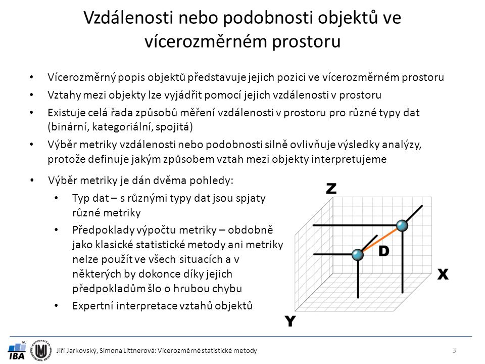 Jiří Jarkovský, Simona Littnerová: Vícerozměrné statistické metody Euklidovská vzdálenost jako princip výpočtu vícerozměrných analýz Nejsnáze představitelným měřítkem vztahu dvou objektů ve vícerozměrném prostoru je jejich vzdálenost Nejjednodušším typem této vzdálenosti (bohužel s omezeným použitím na data společenstev) je Euklidovská vzdálenost vycházející z Pythagorovy věty 4 a b c y11y11 y12y12 y21y21 y22y22 X1X1 X2X2