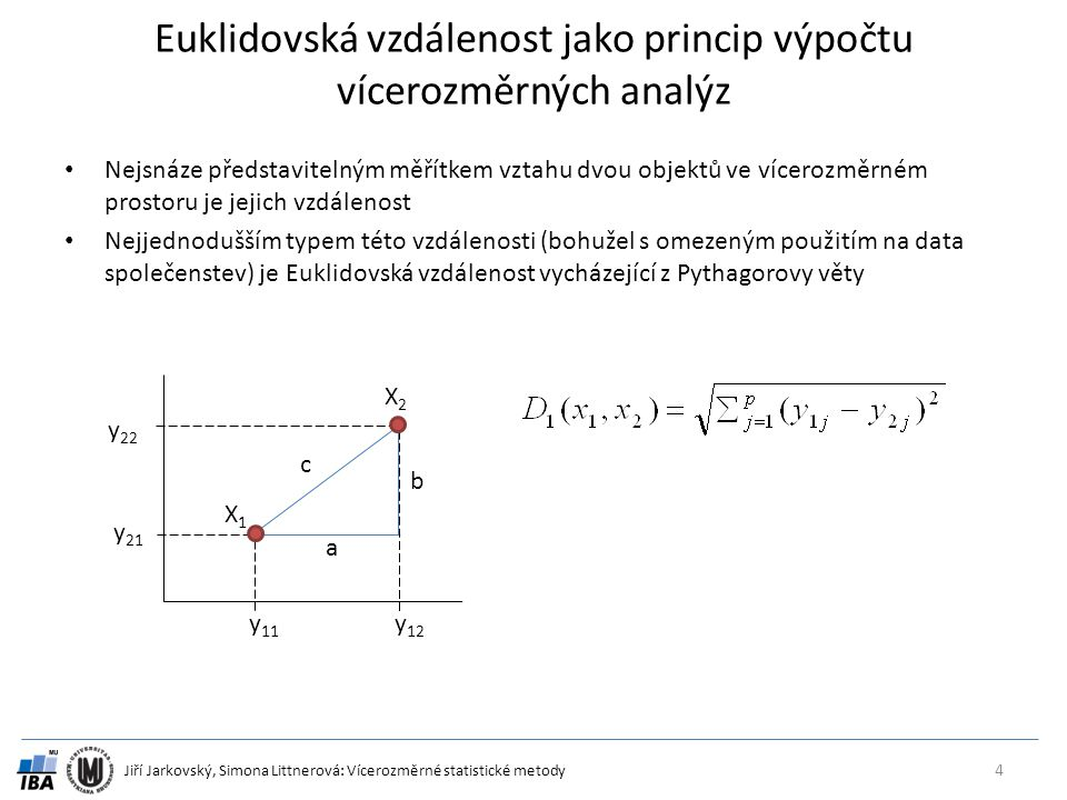 Jiří Jarkovský, Simona Littnerová: Vícerozměrné statistické metody Mahalanobisova vzdálenost (Mahalanobis 1936) Jde o obecné měřítko vzdálenosti beroucí v úvahu korelaci mezi parametry a je nezávislá na rozsahu hodnot parametrů.