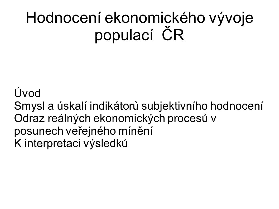 Hodnocení ekonomického vývoje populací ČR Úvod Smysl a úskalí indikátorů subjektivního hodnocení Odraz reálných ekonomických procesů v posunech veřejného mínění K interpretaci výsledků