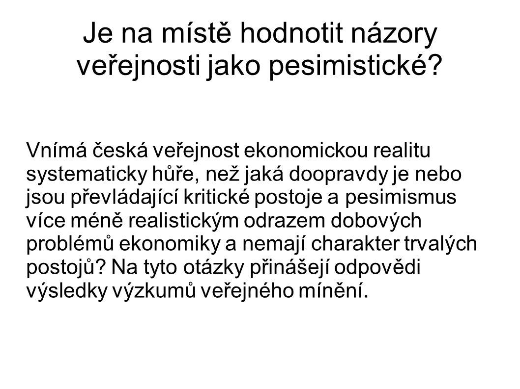 Je na místě hodnotit názory veřejnosti jako pesimistické? Vnímá česká veřejnost ekonomickou realitu systematicky hůře, než jaká doopravdy je nebo jsou