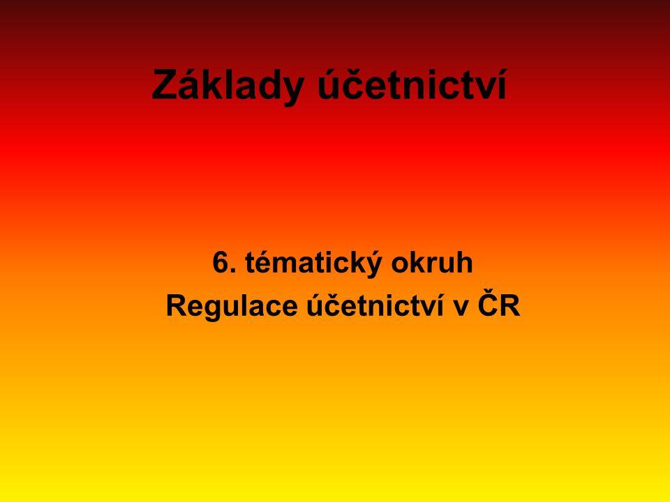 Základy účetnictví 6. tématický okruh Regulace účetnictví v ČR