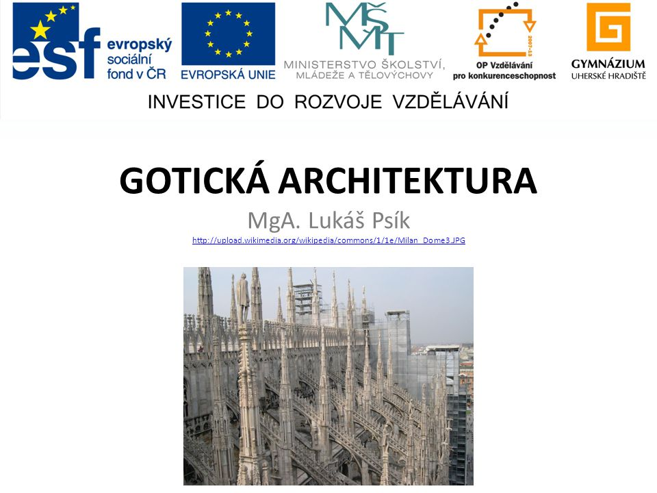 GOTICKÁ ARCHITEKTURA MgA. Lukáš Psík http://upload.wikimedia.org/wikipedia/commons/1/1e/Milan_Dome3.JPG http://upload.wikimedia.org/wikipedia/commons/