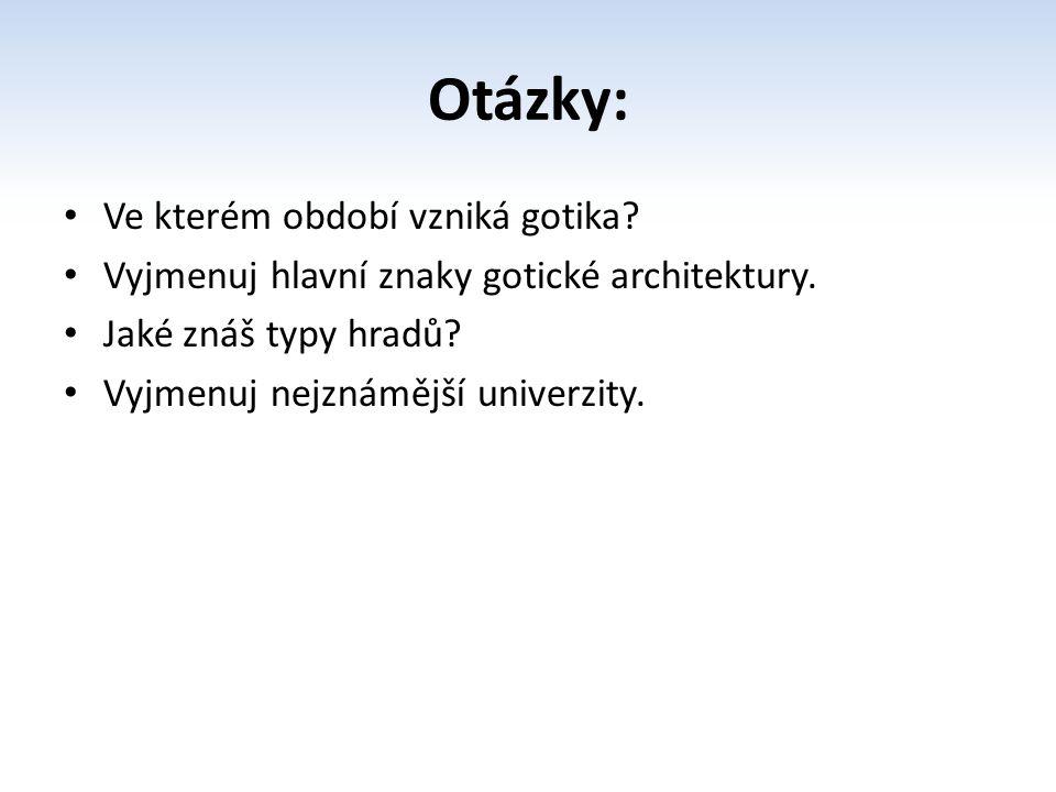 Otázky: Ve kterém období vzniká gotika? Vyjmenuj hlavní znaky gotické architektury. Jaké znáš typy hradů? Vyjmenuj nejznámější univerzity.