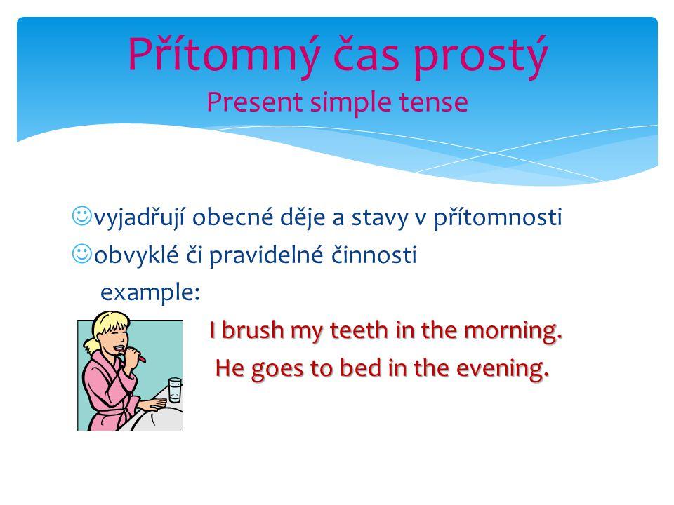 vyjadřují obecné děje a stavy v přítomnosti obvyklé či pravidelné činnosti example: I brush my teeth in the morning. He goes to bed in the evening. Př