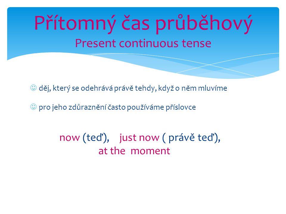 děj, který se odehrává právě tehdy, když o něm mluvíme pro jeho zdůraznění často používáme příslovce now (teď), just now ( právě teď), at the moment Přítomný čas průběhový Present continuous tense
