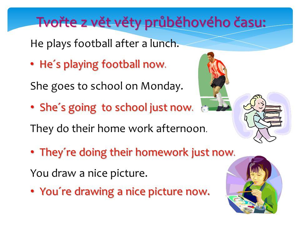 Tvořte z vět věty průběhového času: He plays football after a lunch. He´s playing football now. He´s playing football now. She goes to school on Monda
