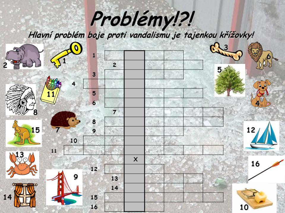 Problémy!?! Hlavní problém boje proti vandalismu je tajenkou křížovky! 1 2 3 4 5 6 7 8 9 10 X 12 13 14 15 16 1 12 2 6 3 5 4 15 9 8 7 11 10 11 13 14 16
