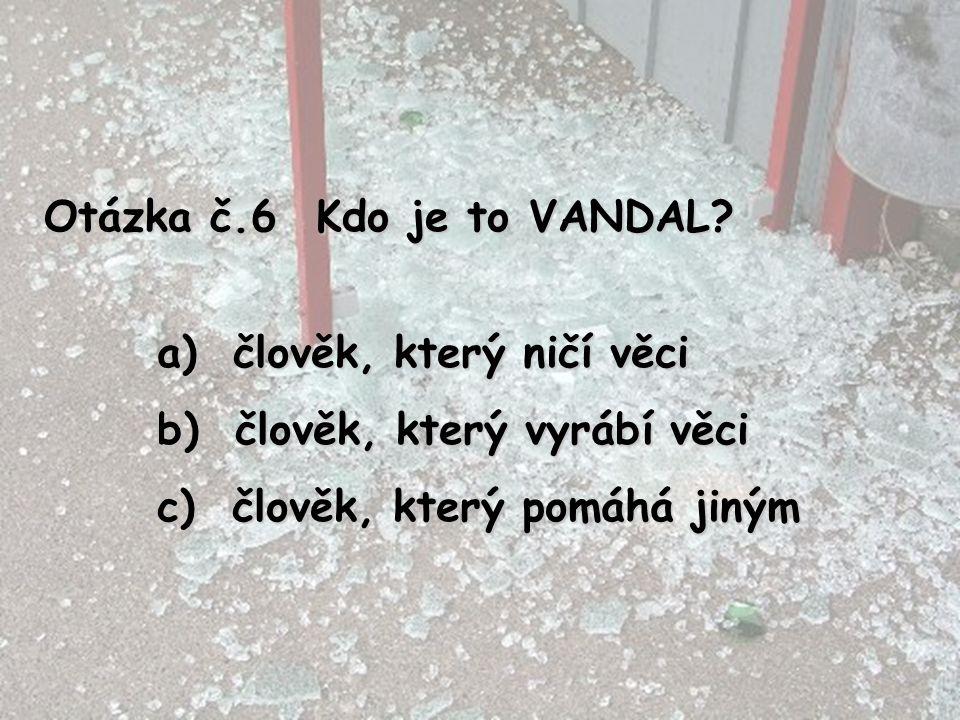 Otázka č.6 Kdo je to VANDAL? a) člověk, který ničí věci b) člověk, který vyrábí věci c) člověk, který pomáhá jiným