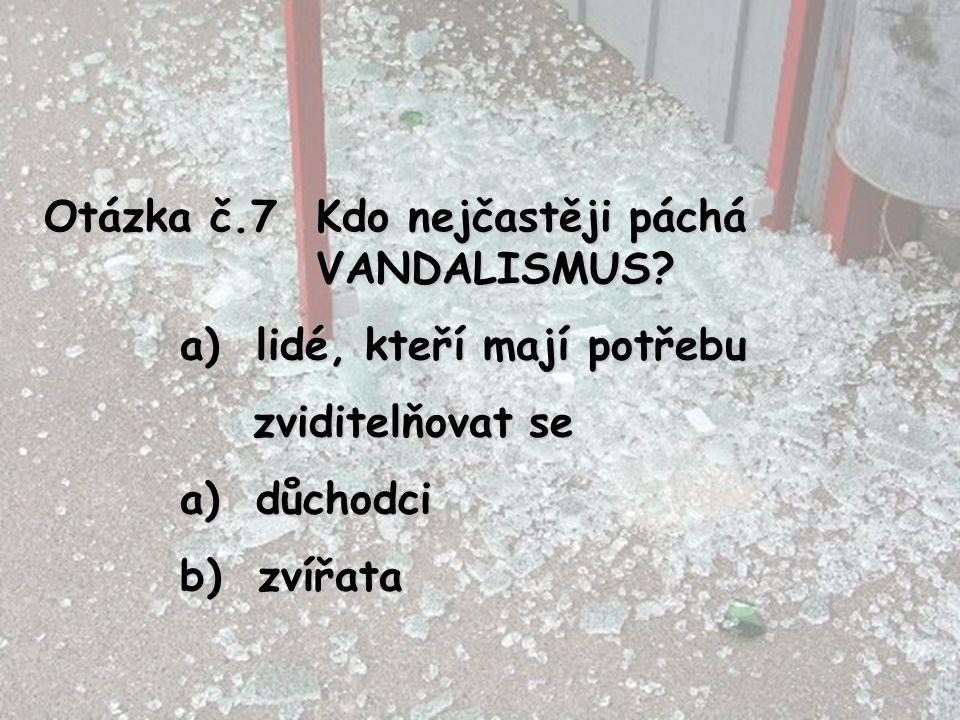 Otázka č.7 Kdo nejčastěji páchá VANDALISMUS? a) lidé, kteří mají potřebu zviditelňovat se zviditelňovat se a) důchodci b) zvířata