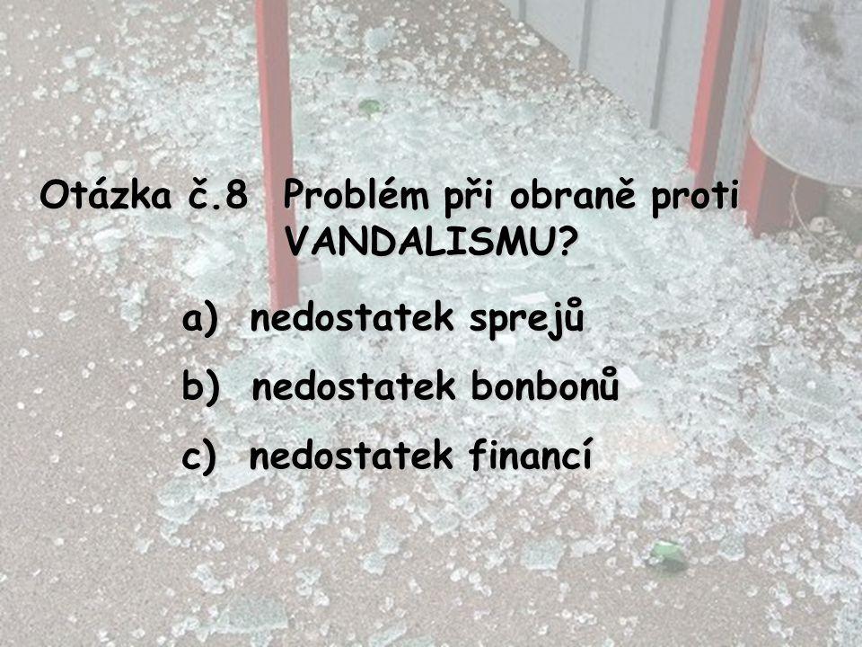 Otázka č.8 Problém při obraně proti VANDALISMU? a) nedostatek sprejů b) nedostatek bonbonů c) nedostatek financí