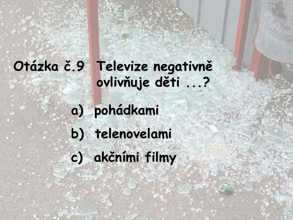 Otázka č.9 Televize negativně ovlivňuje děti...? a) pohádkami b) telenovelami c) akčními filmy