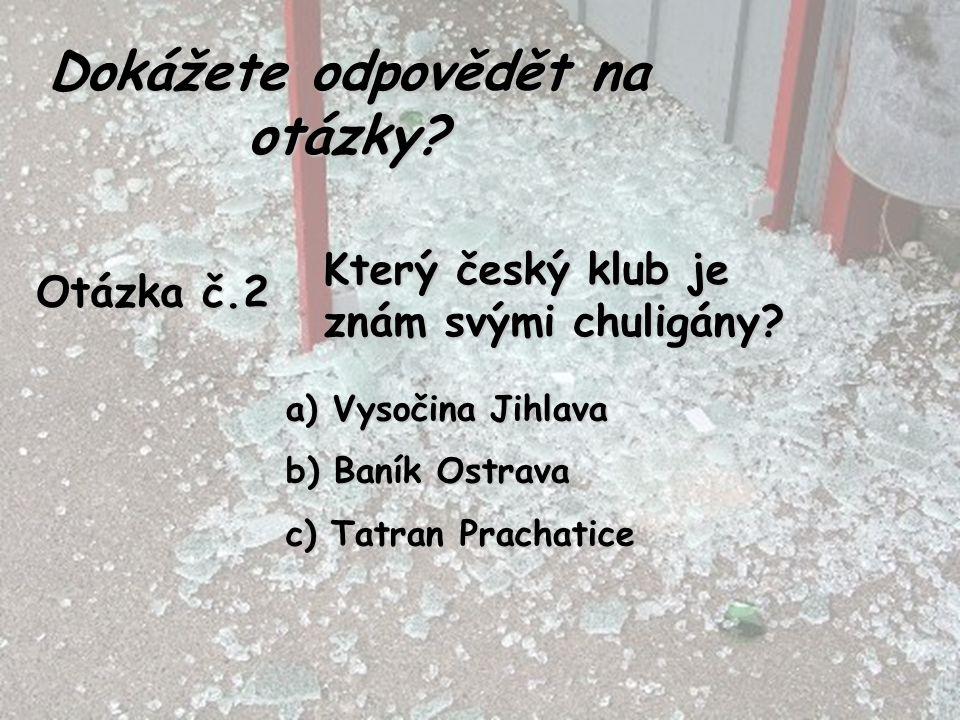 Otázka č.2 Který český klub je znám svými chuligány? a) Vysočina Jihlava b) Baník Ostrava c) Tatran Prachatice Dokážete odpovědět na otázky?