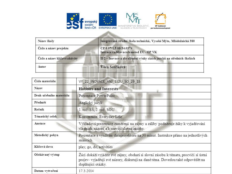 Název školyIntegrovaná střední škola technická, Vysoké Mýto, Mládežnická 380 Číslo a název projektuCZ.1.07/1.5.00/34.0374 Inovace vzdělávacích metod EU - OP VK Číslo a název klíčové aktivityII/2 – Inovace a zkvalitnění výuky cizích jazyků na středních školách Autor Věra Soušková Číslo materiálu VY_22_INOVACE_ANJ_1S2U_SO_29_15 Název Hobbies and Interests Druh učebního materiálu Prezentace PowerPoint Předmět Anglický jazyk Ročník 1.