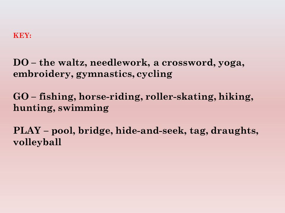 KEY: DO – the waltz, needlework, a crossword, yoga, embroidery, gymnastics, cycling GO – fishing, horse-riding, roller-skating, hiking, hunting, swimming PLAY – pool, bridge, hide-and-seek, tag, draughts, volleyball