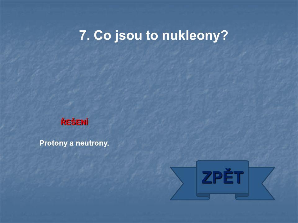 ŘEŠENÍ Protony a neutrony. ZPĚT 7. Co jsou to nukleony?