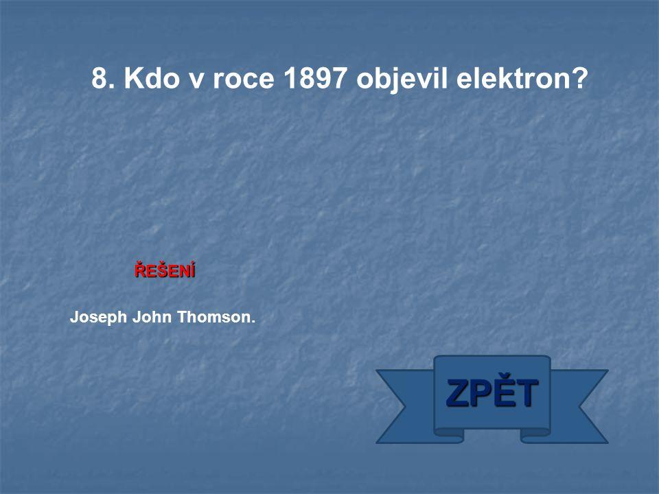 ŘEŠENÍ Joseph John Thomson. ZPĚT 8. Kdo v roce 1897 objevil elektron?