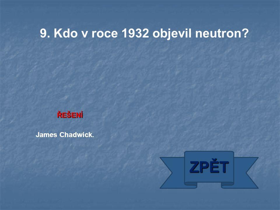 ŘEŠENÍ James Chadwick. ZPĚT 9. Kdo v roce 1932 objevil neutron?