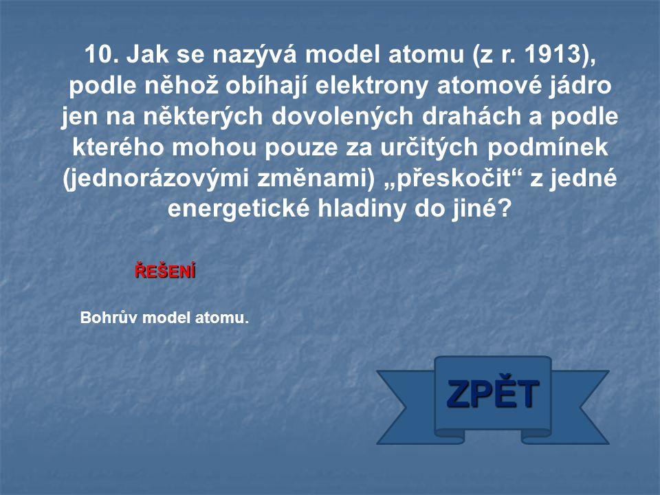 ŘEŠENÍ Bohrův model atomu. ZPĚT 10. Jak se nazývá model atomu (z r. 1913), podle něhož obíhají elektrony atomové jádro jen na některých dovolených dra