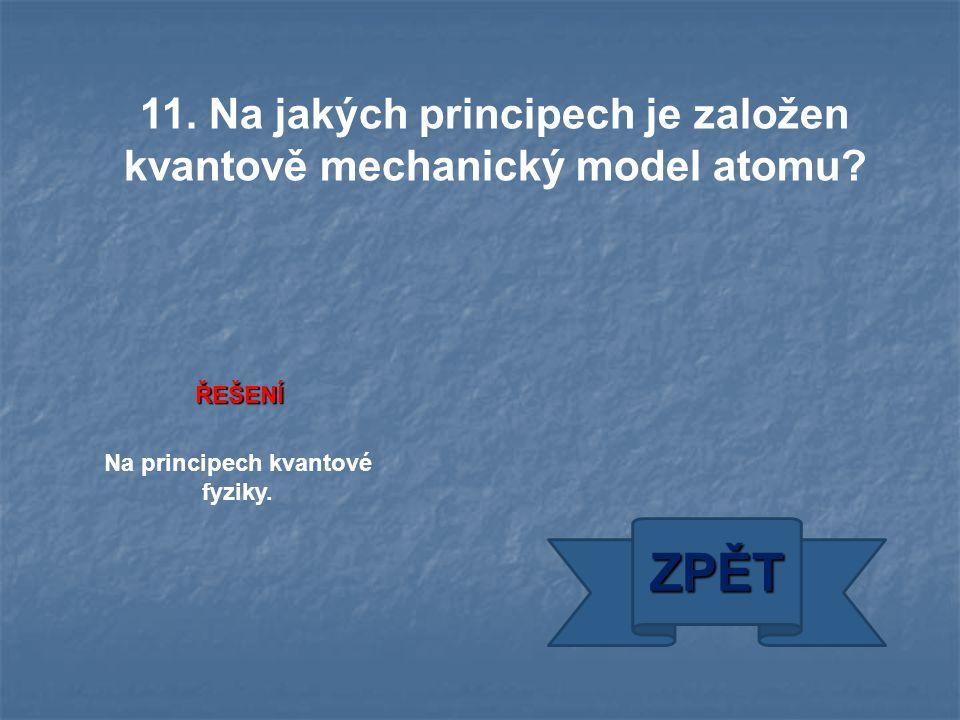 ŘEŠENÍ Na principech kvantové fyziky. ZPĚT 11. Na jakých principech je založen kvantově mechanický model atomu?