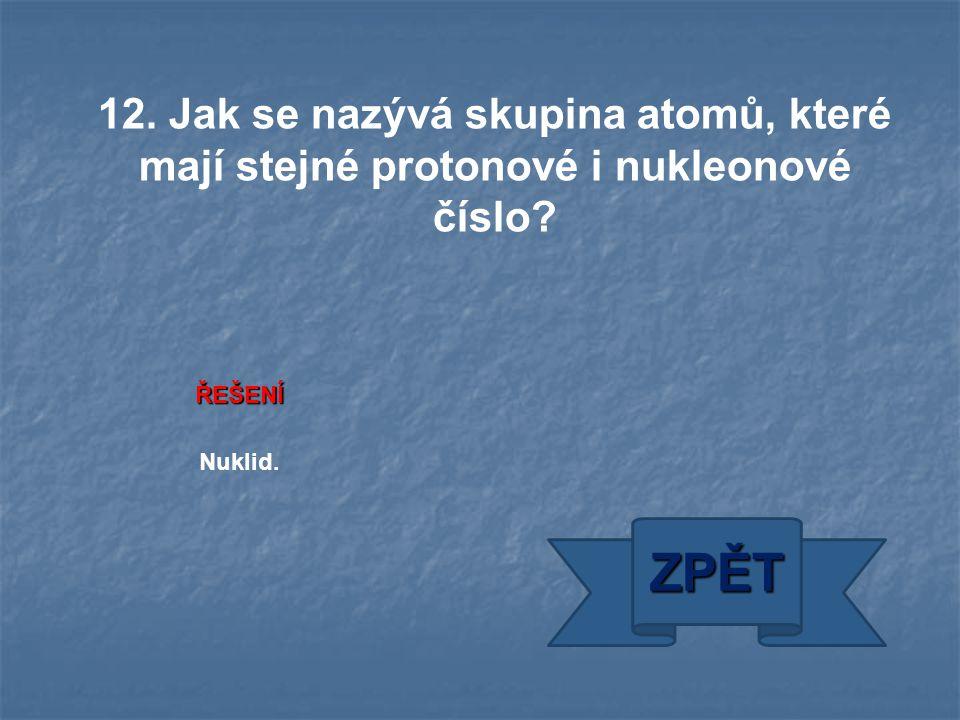 ŘEŠENÍ Nuklid. ZPĚT 12. Jak se nazývá skupina atomů, které mají stejné protonové i nukleonové číslo?