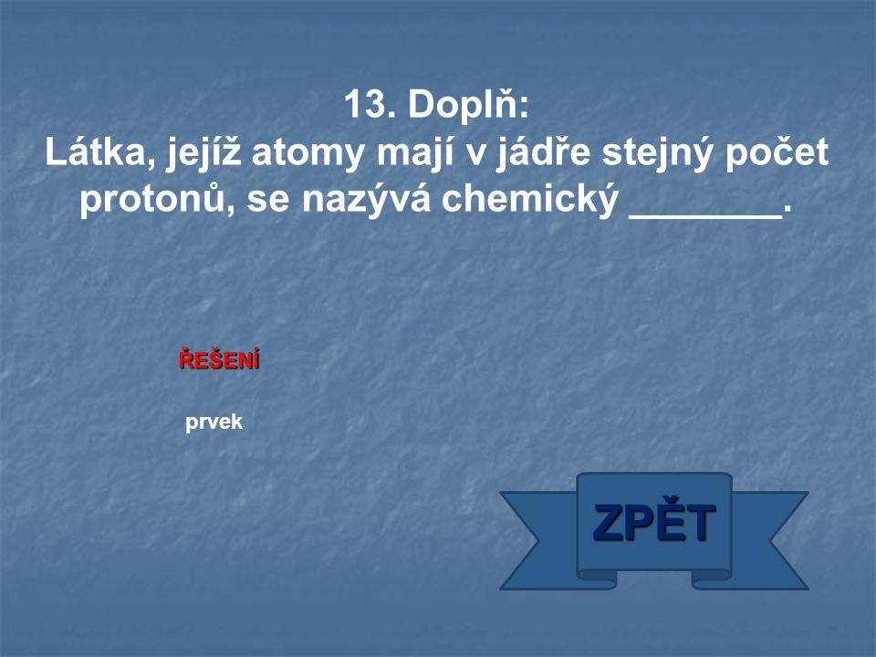 ŘEŠENÍ prvek ZPĚT 13. Doplň: Látka, jejíž atomy mají v jádře stejný počet protonů, se nazývá chemický _______.
