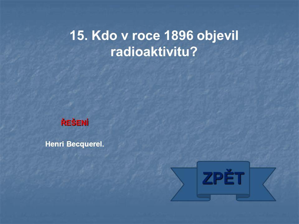 ŘEŠENÍ Henri Becquerel. ZPĚT 15. Kdo v roce 1896 objevil radioaktivitu?