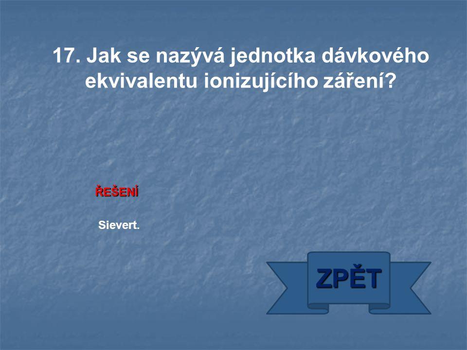 ŘEŠENÍ Sievert. ZPĚT 17. Jak se nazývá jednotka dávkového ekvivalentu ionizujícího záření?
