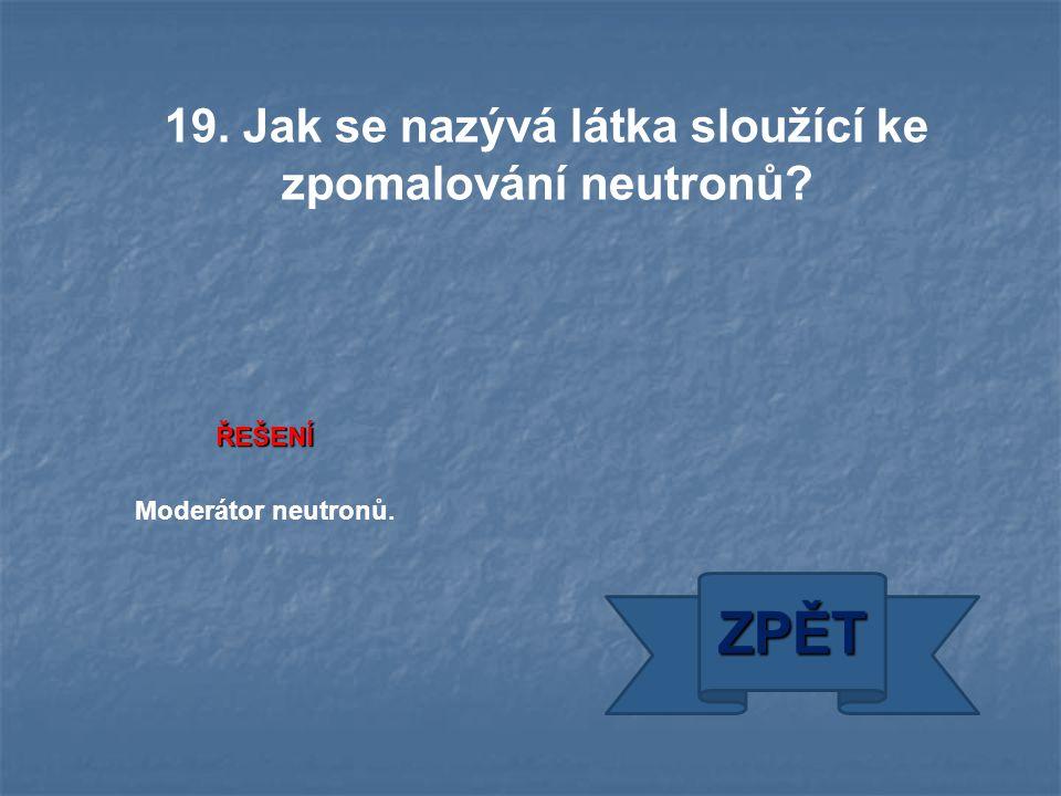 ŘEŠENÍ Moderátor neutronů. ZPĚT 19. Jak se nazývá látka sloužící ke zpomalování neutronů?