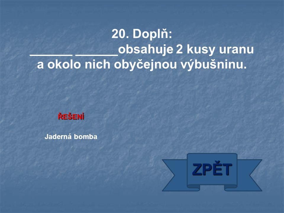 ŘEŠENÍ Jaderná bomba ZPĚT 20. Doplň: ______ ______obsahuje 2 kusy uranu a okolo nich obyčejnou výbušninu.