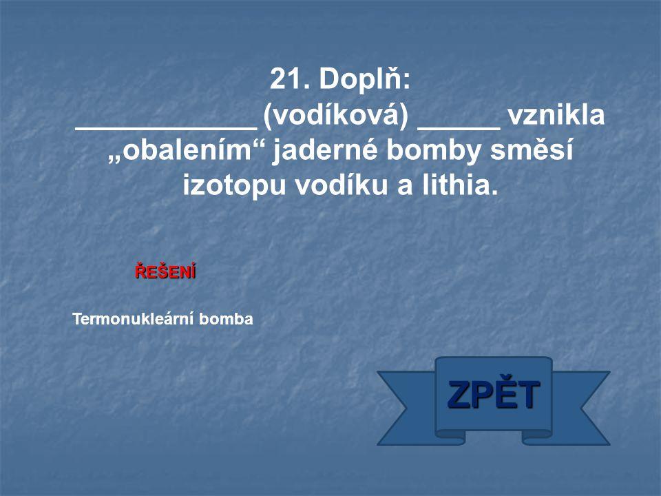 """ŘEŠENÍ Termonukleární bomba ZPĚT 21. Doplň: ___________ (vodíková) _____ vznikla """"obalením"""" jaderné bomby směsí izotopu vodíku a lithia."""