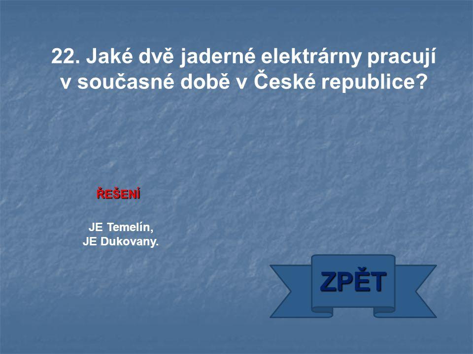 JE Temelín, JE Dukovany. ZPĚT ŘEŠENÍ 22. Jaké dvě jaderné elektrárny pracují v současné době v České republice?