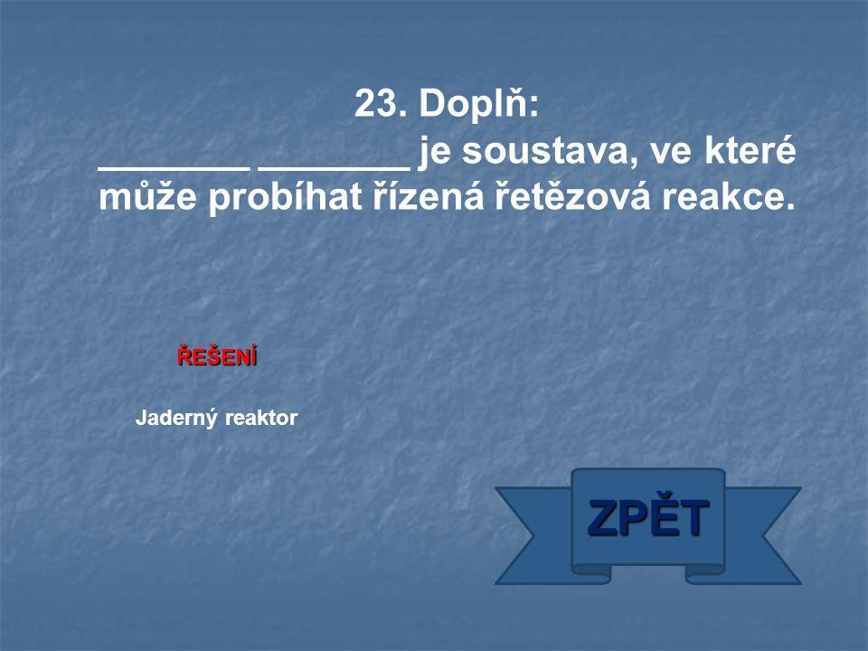 ŘEŠENÍ Jaderný reaktor ZPĚT 23. Doplň: _______ _______ je soustava, ve které může probíhat řízená řetězová reakce.