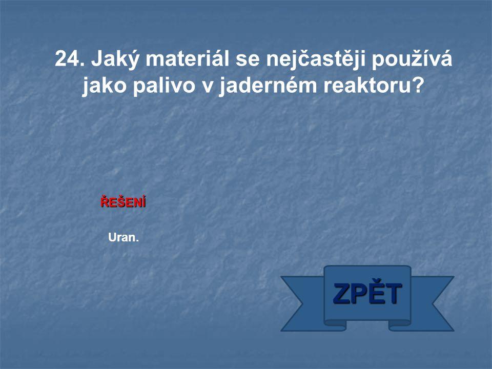 ŘEŠENÍ Uran. ZPĚT 24. Jaký materiál se nejčastěji používá jako palivo v jaderném reaktoru?