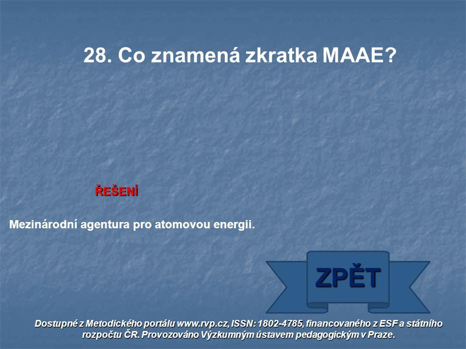ŘEŠENÍ Mezinárodní agentura pro atomovou energii. ZPĚT 28. Co znamená zkratka MAAE? Dostupné z Metodického portálu www.rvp.cz, ISSN: 1802-4785, financ