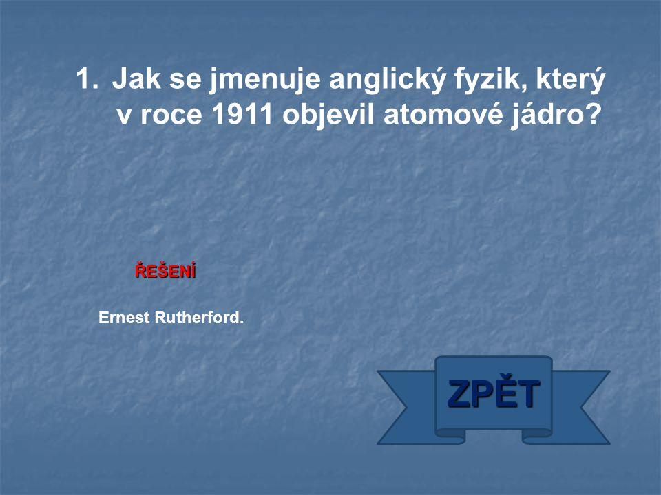 ŘEŠENÍ ZPĚT Ernest Rutherford. 1.Jak se jmenuje anglický fyzik, který v roce 1911 objevil atomové jádro?