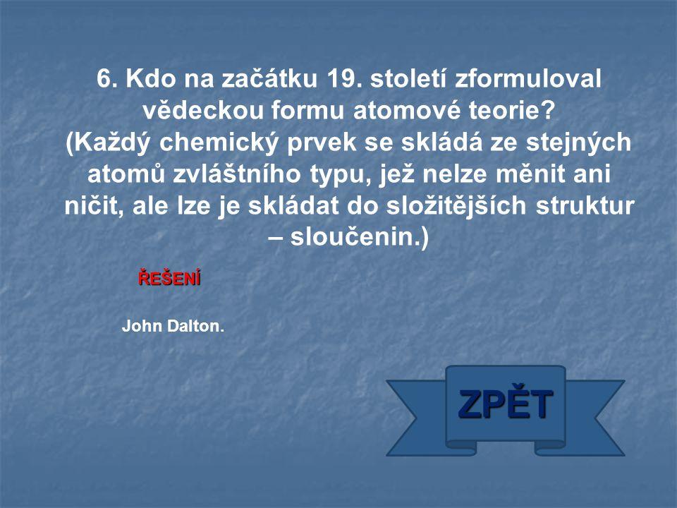 ZPĚT John Dalton. ŘEŠENÍ 6. Kdo na začátku 19. století zformuloval vědeckou formu atomové teorie? (Každý chemický prvek se skládá ze stejných atomů zv