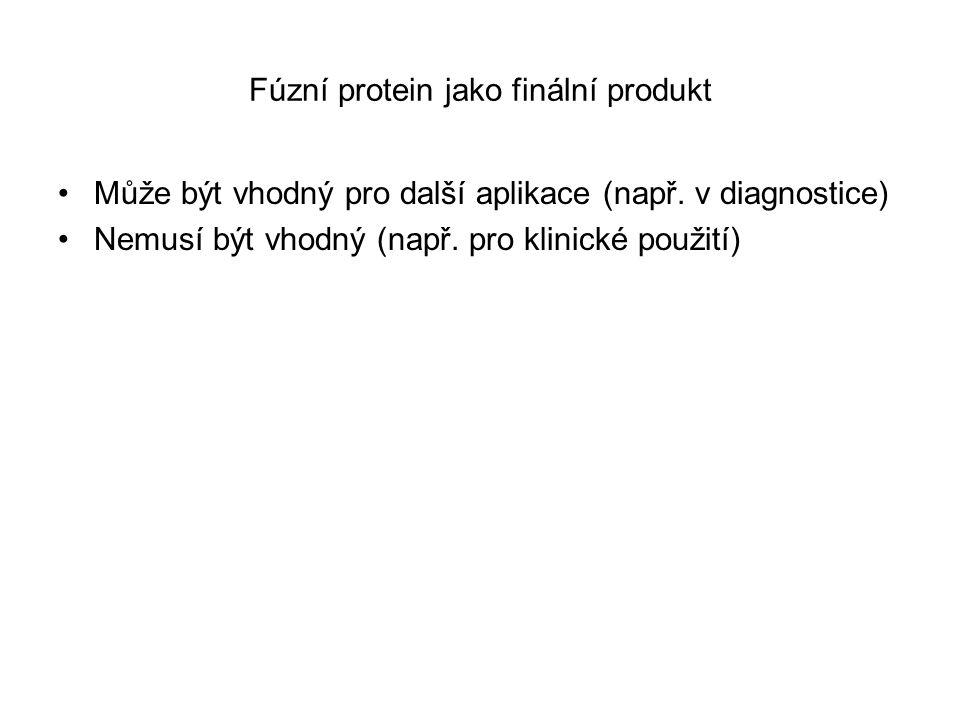 Fúzní protein jako finální produkt Může být vhodný pro další aplikace (např. v diagnostice) Nemusí být vhodný (např. pro klinické použití)