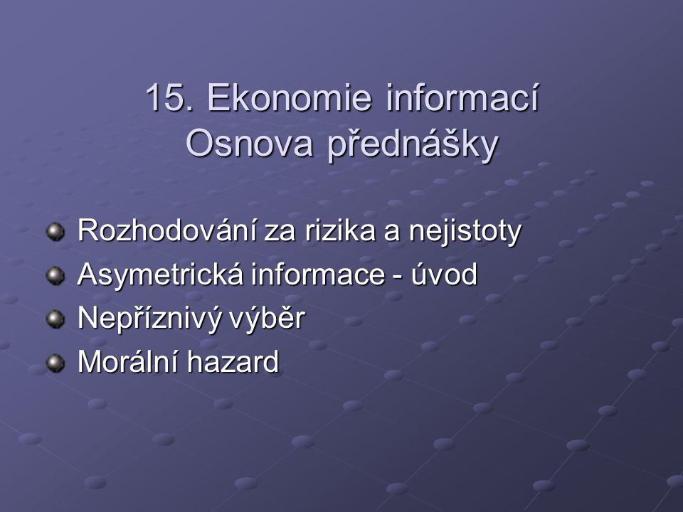 15. Ekonomie informací Osnova přednášky Rozhodování za rizika a nejistoty Asymetrická informace - úvod Nepříznivý výběr Morální hazard
