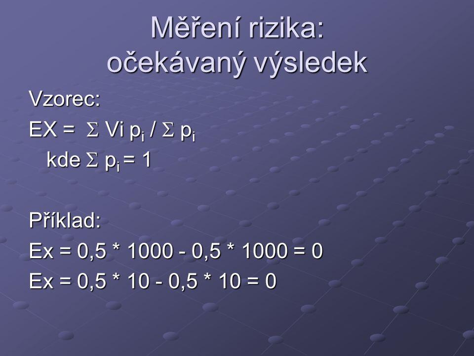 Měření rizika: očekávaný výsledek Vzorec: EX =  Vi p i /  p i kde  p i = 1 Příklad: Ex = 0,5 * 1000 - 0,5 * 1000 = 0 Ex = 0,5 * 10 - 0,5 * 10 = 0