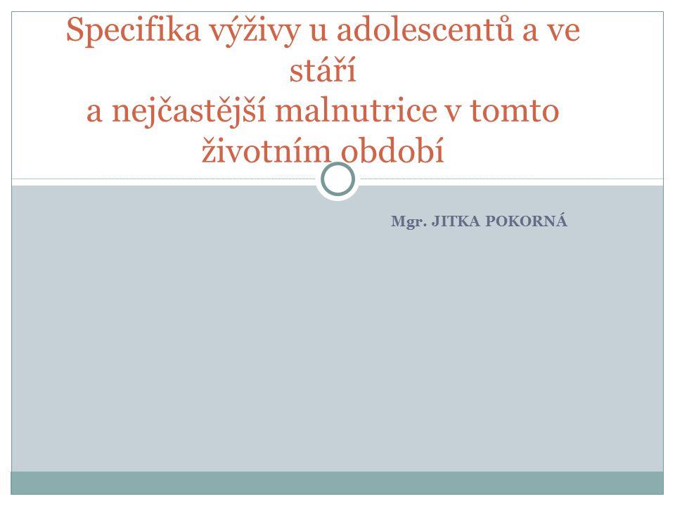 Mgr. JITKA POKORNÁ Specifika výživy u adolescentů a ve stáří a nejčastější malnutrice v tomto životním období